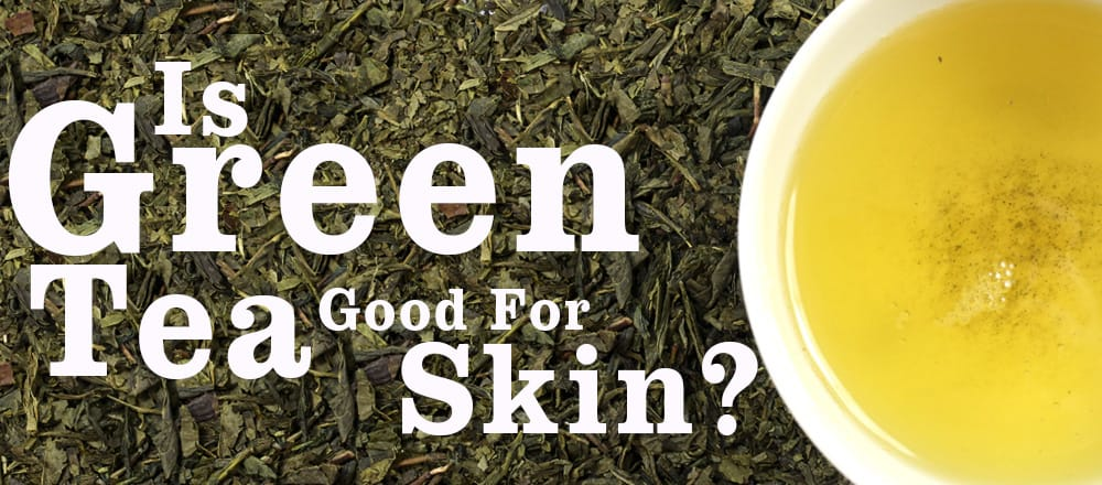 Is Green Tea Good For Skin?